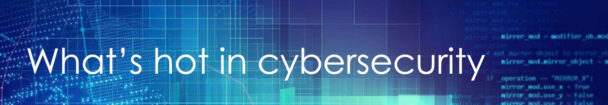 What's hot in cybersecurity